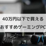 40万円以下で買えるゲーミングPC