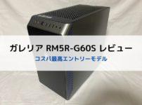 ガレリア RM5R-G60Sのレビュー